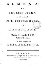 Almena: an English opera. As it is performed at the Theatre-Royal in Drury-Lane. Written by Mr. Rolt, ... The music composed by Mr. Arne, and Mr. Battishill