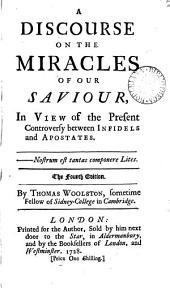 A Discourse on the Miracles of Our Saviour: In View of the Present Controversy Between Infidels and Apostates. The Fourth Edition. By Thomas Woolston, ...