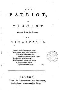 The Patriot  a Tragedy  Altered from the Italian of Metastasio Book