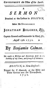 Government the Pillar of the Earth. A sermon preached ... before His Excellency Jonathan Belcher, Esq; Captain General and Commander in Chief, etc