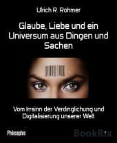 Glaube, Liebe und ein Universum aus Dingen und Sachen: Vom Irrsinn der Verdinglichung und Digitalisierung unserer Welt