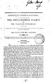 Interesting political discussion. The diplomatick policy of mr. Madison unveiled, essays containing strictures upon the late correspondence between mr. [Robert] Smith and mr. Jackson, by a Bostonian [J. Lowell. Without a title-leaf].