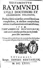 Testamentum Raymundi Lulli ...: duobus libris vniuersam artem chymicam complectens &eiusdem compendium animae transmutationis artis metallorum; item testamentum nouissimum ...