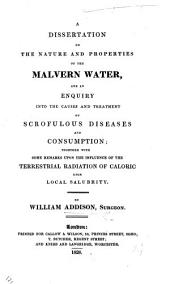 A Dissertation on the Nature and Properties of the Malvern Water, and an enquiry into the causes and treatment of scrofulous diseases and consumption, etc