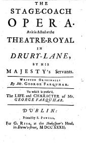The Stage-coach Opera. As it is Acted at the Theatre-Royal in Drury-Lane ... To which is Prefix'd, The Life and Character of Mr. George Farquhar