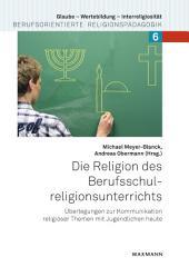 Die Religion des Berufsschulreligionsunterrichts: Überlegungen zur Kommunikation religiöser Themen mit Jugendlichen heute