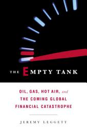 The Empty Tank: Oil, Gas, Hot Air, and the Coming Global Financial Catastrophe