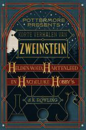Korte verhalen van Zweinstein: heldenmoed, hartenleed en hachelijke hobby's