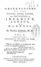 Observations on the Nature, Kinds, Causes and Prevention of Insanity, Lunacy Or Madness: Volume 2