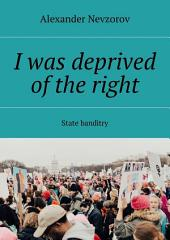I was deprived of the right. State banditry