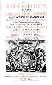 Anamnesis Sive Commemoratio Omnium Sanctorum Hispaniorum, Pontificum, Martyrum, Confessorum, Virginum, Vidvarum, Ac Sanctarum Mulierum: qui vel nati sunt in Hispania ...