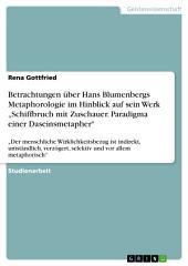 """Betrachtungen über Hans Blumenbergs Metaphorologie im Hinblick auf sein Werk """"Schiffbruch mit Zuschauer. Paradigma einer Daseinsmetapher"""": """"Der menschliche Wirklichkeitsbezug ist indirekt, umständlich, verzögert, selektiv und vor allem metaphorisch"""""""