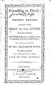 Friendship in Death: In Twenty Letters from the Dead to the Living. To which are Added, Letters Moral and Entertaining, in Prose and Verse: in Three Parts. By Mrs. Elisabeth Rowe