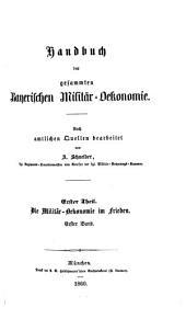 Handbuch der gesammten bayerischen Militär-Oekonomie: nach amtlichen Quellen bearbeitet. ¬Die Militär-Oekonomie im Frieden ; 1, Band 1,Ausgabe 1