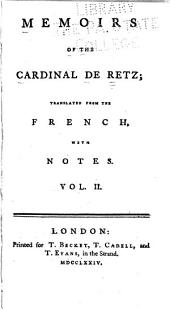 Memoirs of the Cardinal de Retz: Containing the Particulars of His Own Life, with the Most Secret Transactions at the French Court [during the Administration of Cardinal Mazarin] and the Civil Wars [occasioned by It. To which are Added Some Other Pieces, Volume 2