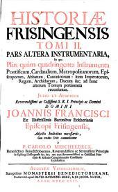 Historiae Frisingensis: Instrumentaria, In qua Plus quam quadringenta Instrumenta Pontificum, Cardinalium, Metropolitanorum, Episcoporum, Abbatum, Canonicorum: item Imperatorum, Regum, Archiducum, Ducum &c. ad hunc alterum Tomum pertinentia recensentur. Jussu Et Auspiciis Reverendissimi ac Celsissimi S.R.I. Principis ac Domini Domini Joannis Francisci Ex Illustrissimis Baronibus Eckherianis Episcopi Frisingensis, Adjectis Indicibus necessariis, Cum erudito Orbe communicantur. Tomi II. Pars Altera, Volume 2
