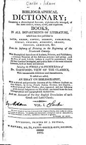 A Bibliographical Dictionary; Containing a Chronological Account ... of ... Books: In All Departments of Literature ... with Biographical Anecdotes ... the Whole of the Fourth Edition of Dr. Harwood's View of the Classics, with Innumerable Additions and Amendments. To which are Added, an Essay on Bibliography ... and an Account of the Best English Translation of Each Greek and Latin Classic ...