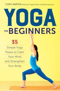Yoga For Beginners  Simple Yoga Poses to Calm Your Mind and Strengthen Your Body PDF