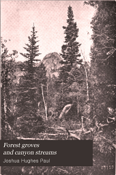 Forest groves and canyon streams: notes on western forests and shade trees, shrubs, fish, forest animals and wild game ; among the mountains, lakes, and water falls