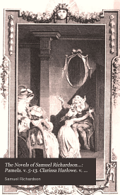 The Novels of Samuel Richardson...: Pamela. v. 5-13. Clarissa Harlowe. v. 14-20. Sir Charles Grandison
