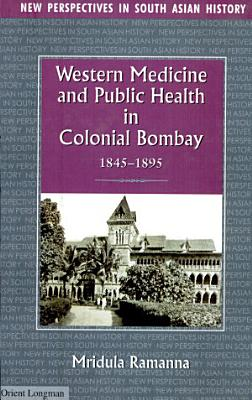 Western Medicine and Public Health in Colonial Bombay  1845 1895 PDF