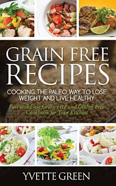 Grain Free Recipes  Cooking the Paleo Way to Lose Weight and Live Healthy PDF
