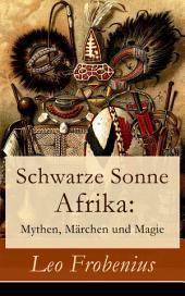 Schwarze Sonne Afrika: Mythen, Märchen und Magie (Vollständige illustrierte Ausgabe): Eine Sammlung der schönsten afrikanischen Volkserzählungen und Sagen