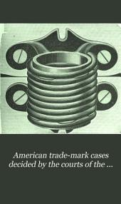 American Trade-mark Cases Decided by the Courts of the United States: Both State and Federal, and by the Commissioner of Patents, and Reported Between 1870 and 1887. With an Index Digest of the Cases Published