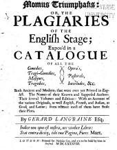 Momus Triumphans: Or, The Plagiaries of the English Stage: Expos'd in a Catalogue of All the Comedies, Tragi-comedies, Masques, Tragedies, Opera's, Pastorals, Interludes, &c., Both Ancient and Modern, that Were Ever Yet Printed in English. The Names of Their Known and Supposed Authors. Their Several Volumes and Editions: with an Account of the Various Originals, as Well English, French, and Italian, as Greek and Latine, from Whence Most of Them Stole Their Plots