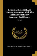 Remains  Historical And Literary  Connected With The Palatine Counties Of Lancaster And Chester  PDF