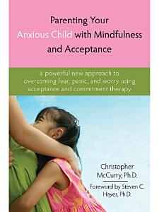 Parenting Your Anxious Child with Mindfulness and Acceptance Book
