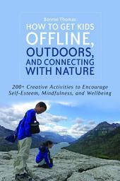 How to Get Kids Offline, Outdoors, and Connecting with Nature: 200+ Creative activities to encourage self-esteem, mindfulness, and wellbeing