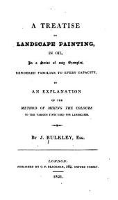 A Treatise on Landscape Painting: In Oil, in a Series of Easy Examples, Rendered Familiar to Every Capacity, by an Explanation of the Method of Mixing the Colours to the Various Tints Used for Landscapes