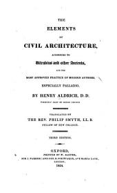 The elements of civil architecture, according to Vitruvius and other ancients, and the most approved practice of modern authors especially Palladio