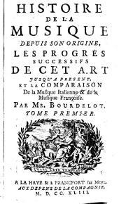 Histoire de la musique depuis son origine, les progrès successifs de cet art art jusqu'à présent, et la comparaison de la musique italienne & de la musique françoise: Volume1
