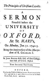 The Principles of Christian Loyalty: A Sermon Preach'd Before the University of Oxford, at St. Mary's, on Monday, Jan. 31. 1742-3. ... By John Burton ...