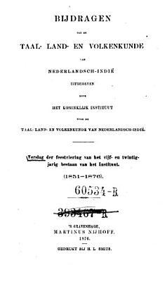 Bijdragen tot de taal land en volkenkunde van Nederlandsch Indie uitg  door het koninklijk instituut voor de taal land en volkenkunde van Nederlandsch Indie  Verslag der feestviering van het vijf en twintigjarig bestaan van het Instituut  1851 76  PDF