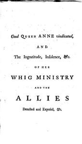 Good Queen Anne Vindicated, and the Ingratitude, Insolence, &c. of Her Whig Ministry and the Allies Detected and Exposed, in the Beginning and Conducting of the War: The Englishman's Memorial: Containing a Short History of the Land Wars We Have Been Engaged In, with Unanswerable Arguments, Proving 'tis Not the Interest of England to be Concerned, as a Principal, in a Land War, Upon Any Pretence Whatsoever; - Mind the Sea. With Remarks on the New Ways of Raising Money, &c. (unknown to Our Ancestors, and which Our Posterity Will Curse Us For;) Also Many Important Matters Relative to the British Affairs, Worthy of the Attention of the Publick at this Juncture, Volume 15