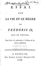 Essai sur la vie et le règne de Frederic II, roi de Prusse: pour servir de preliminaire à l'édition de ses oeuvres posthumes