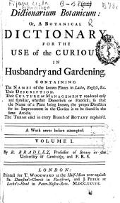 Dictionarium Botanicum: Or, a Botanical Dictionary for the Use of the Curious in Husbandry and Gardening ...