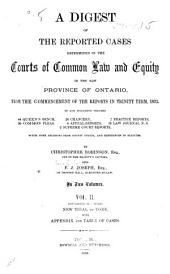 A Digest of the Reported Cases Determined in the Courts of Common Law and Equity in the New Province of Ontario, from the Commencement of the Reports in Trinity Term, 1823, to and Including Volumes 44 Queen's Bench, 30 Common Pleas, 26 Chancery, 4 Appeal Reports, 2 Supreme Court Reports, 7 Practice Reports, 15 Law Journal N. S: With Some Decisions from County Courts, and References to Statutes, Volume 2