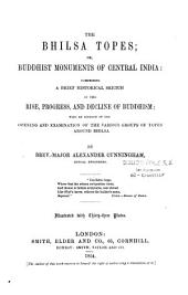 The Bhilsa Topes, Or, Buddhist Monuments of Central India: A Brief Historical Sketch of the Rise, Progress, and Decline of Buddhism, Etc...
