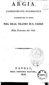Argia, componimento drammatico rappresentato in Napoli nel Real Teatro di S. Carlo nella primavera del 1826 [il dramma è del sig. Schmidt