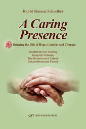 A Caring Presence: Bringing the Gift of Hope, Comfort and Courage : Guidelines for Visiting Hospital Patients, the Homebound Elderly, Shiva/bereaved Family