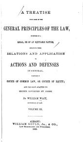 A Treatise Upon Some of the General Principles of the Law: Whether of a Legal, Or of an Equitable Nature : Including Their Relations and Application to Actions and Defenses in General : Whether in Courts of Common Law, Or Courts of Equity : and Equally Adapted to Courts Governed by Codes, Volume 3
