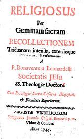 Religiosus per geminam sacram recollectionem triduanam interiùs, exteriúsque innovatus, & reformatus