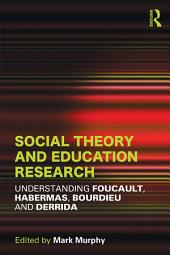 Social Theory and Education Research: Understanding Foucault, Habermas,Bourdieu and Derrida