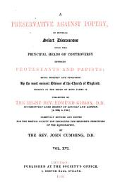 A Preservative Against Popery, in Several Select Discourses Upon the Principal Heads of Controversy Between Protestants and Papists: Being Written and Published By the Most Eminent Divines of the Church of England, Chiefly in the Reign of King James II, Volume 16