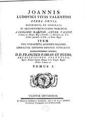 Joannis Ludovici Vivis Valentini Opera omnia, distributa et ordinata in argumentorum classes praecipuas a Gregorio Majansio ... ; item Vita Vivis scripta ab eodem Majansio ...