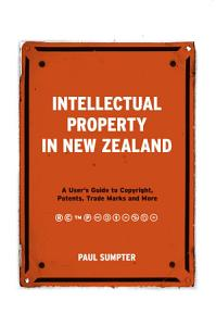 Intellectual Property in New Zealand  A User s Guide to Copyright  Patents  Trade Marks and More PDF